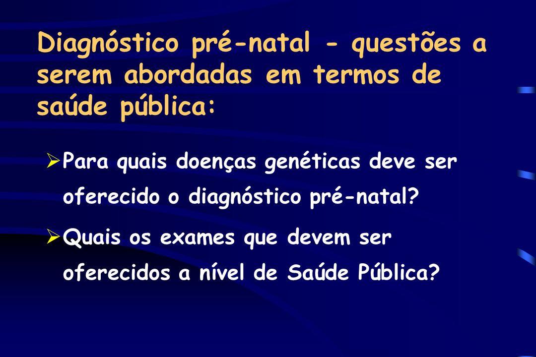 Diagnóstico pré-natal - questões a serem abordadas em termos de saúde pública: ØPara quais doenças genéticas deve ser oferecido o diagnóstico pré-nata