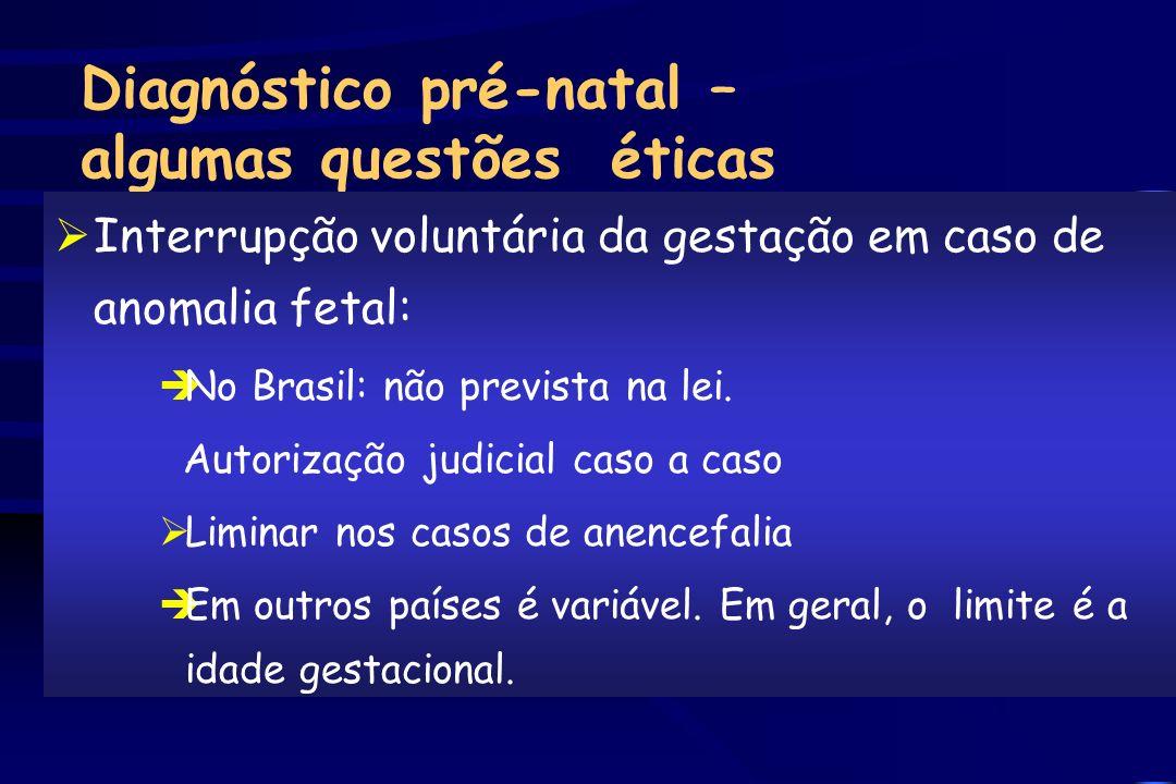 Diagnóstico pré-natal – algumas questões éticas ØInterrupção voluntária da gestação em caso de anomalia fetal: èNo Brasil: não prevista na lei. Autori