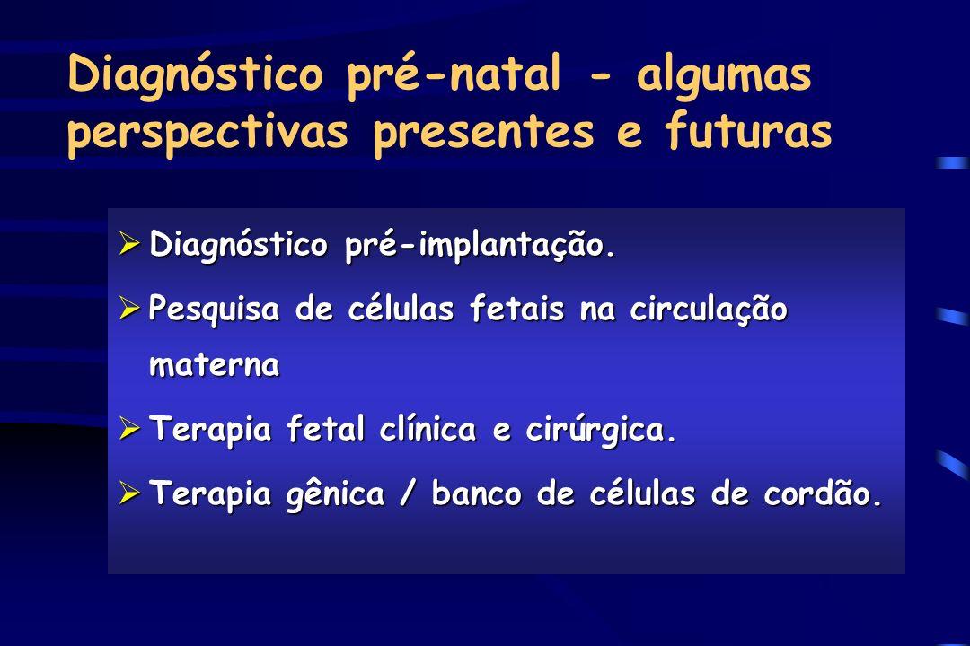 Diagnóstico pré-natal - algumas perspectivas presentes e futuras ØDiagnóstico pré-implantação. ØPesquisa de células fetais na circulação materna ØTera