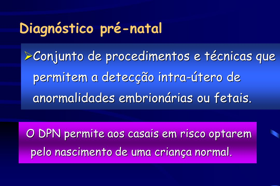 Diagnóstico pré-natal ØConjunto de procedimentos e técnicas que permitem a detecção intra-útero de anormalidades embrionárias ou fetais. O DPN permite