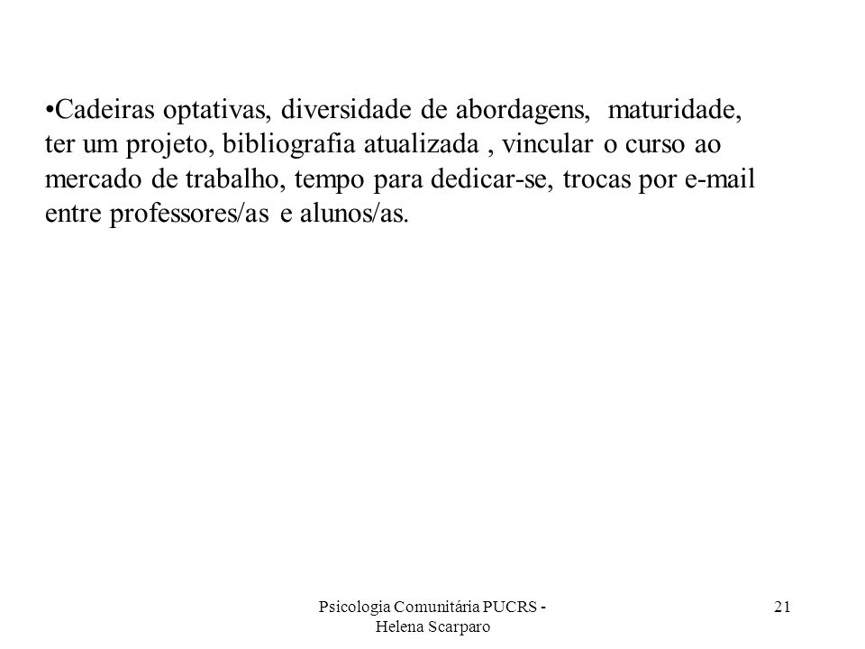 Psicologia Comunitária PUCRS - Helena Scarparo 21 Cadeiras optativas, diversidade de abordagens, maturidade, ter um projeto, bibliografia atualizada,