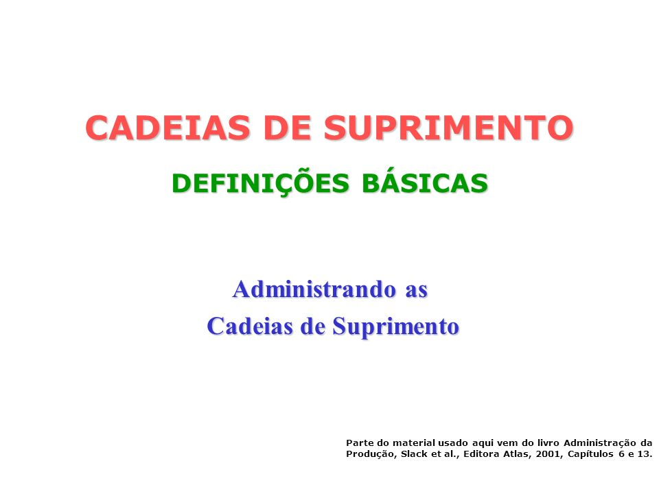 CADEIAS DE SUPRIMENTO DEFINIÇÕES BÁSICAS Administrando as Cadeias de Suprimento Cadeias de Suprimento Parte do material usado aqui vem do livro Admini