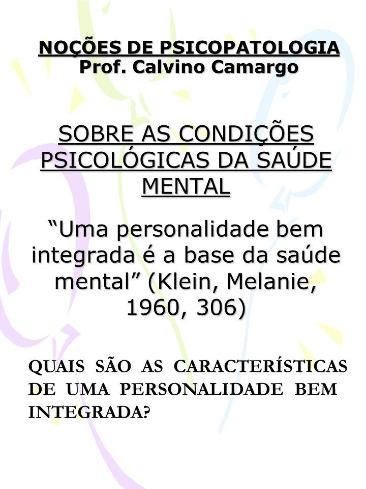 NOÇÕES DE PSICOPATOLOGIA Prof. Calvino Camargo SOBRE AS CONDIÇÕES PSICOLÓGICAS DA SAÚDE MENTAL Uma personalidade bem integrada é a base da saúde menta