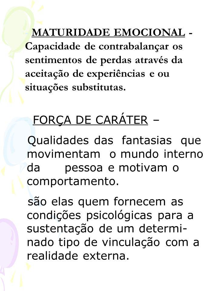 - FORÇA DE CARÁTER – Qualidades das fantasias que movimentam o mundo interno da pessoa e motivam o comportamento. são elas quem fornecem as condições