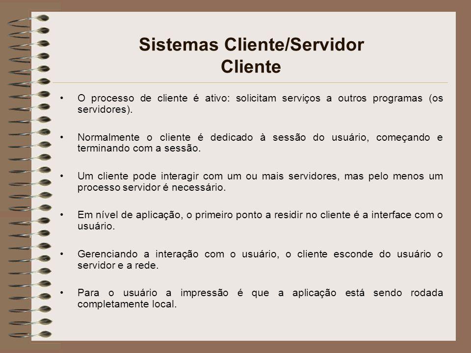 Sistemas Cliente/Servidor Cliente O processo de cliente é ativo: solicitam serviços a outros programas (os servidores). Normalmente o cliente é dedica