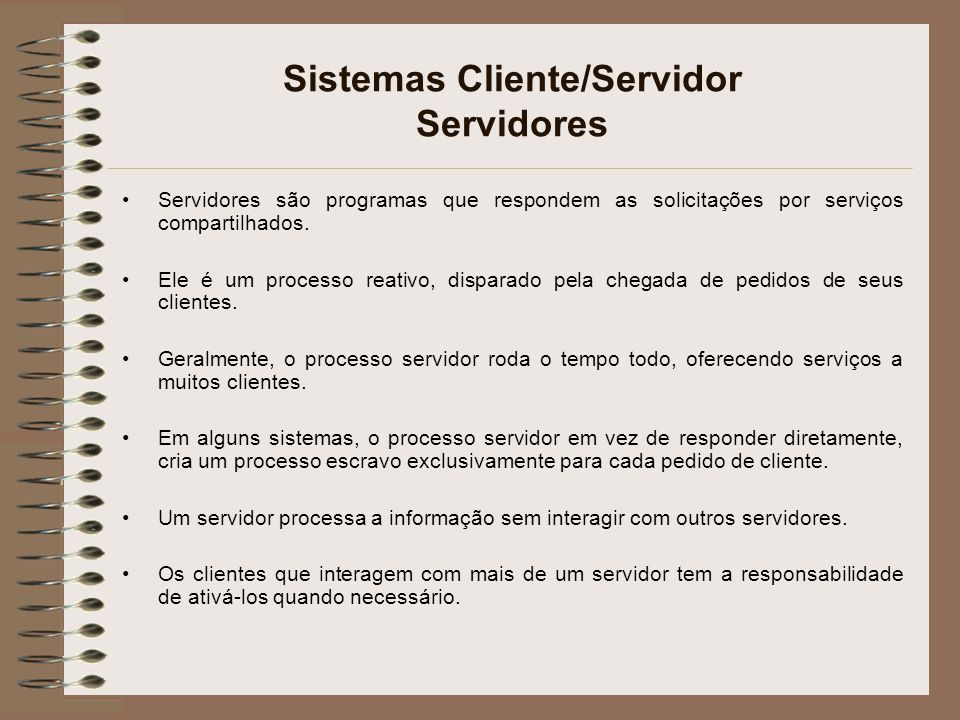 Sistemas Cliente/Servidor Servidores Servidores são programas que respondem as solicitações por serviços compartilhados. Ele é um processo reativo, di