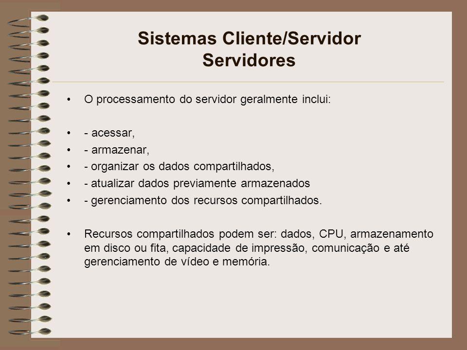 Sistemas Cliente/Servidor Servidores O processamento do servidor geralmente inclui: - acessar, - armazenar, - organizar os dados compartilhados, - atu