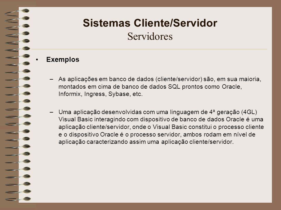 Sistemas Cliente/Servidor Servidores Exemplos –As aplicações em banco de dados (cliente/servidor) são, em sua maioria, montados em cima de banco de da