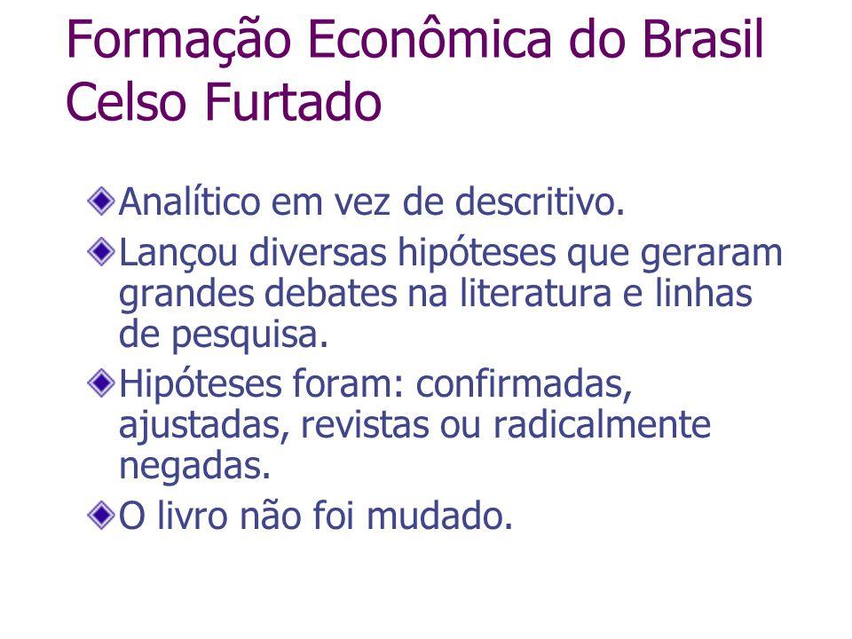 Formação Econômica do Brasil Celso Furtado Analítico em vez de descritivo. Lançou diversas hipóteses que geraram grandes debates na literatura e linha