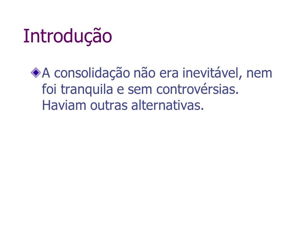 Introdução A consolidação não era inevitável, nem foi tranquila e sem controvérsias. Haviam outras alternativas.