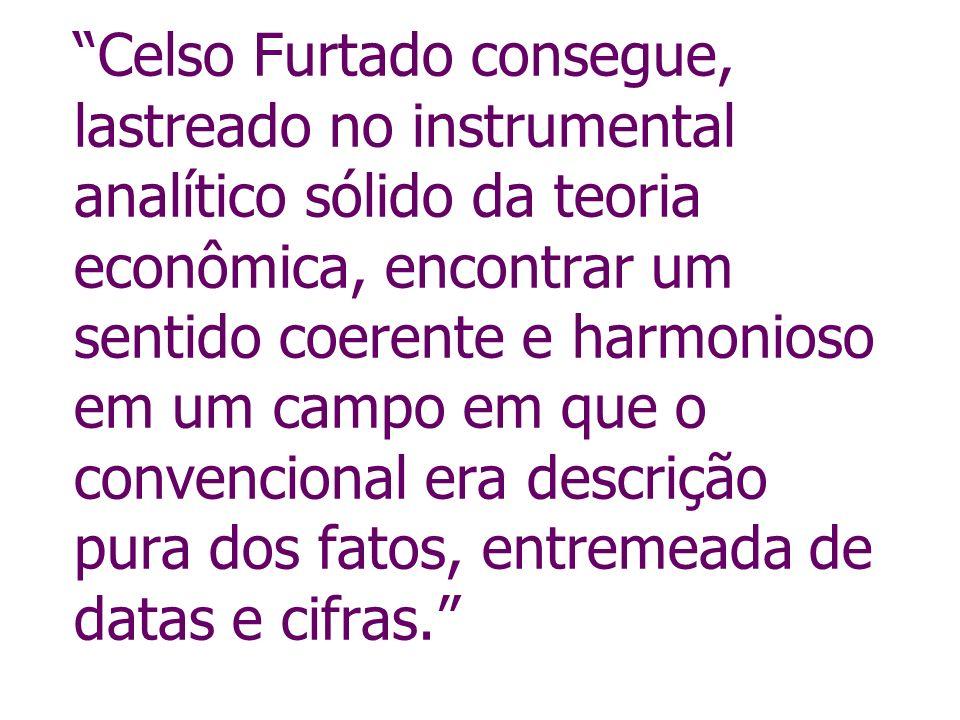 Celso Furtado consegue, lastreado no instrumental analítico sólido da teoria econômica, encontrar um sentido coerente e harmonioso em um campo em que