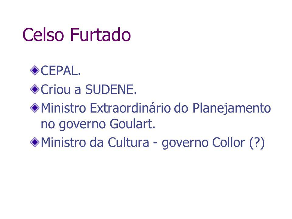 Celso Furtado CEPAL. Criou a SUDENE. Ministro Extraordinário do Planejamento no governo Goulart. Ministro da Cultura - governo Collor (?)