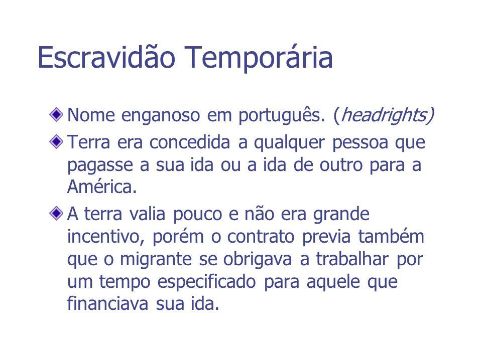 Escravidão Temporária Nome enganoso em português. (headrights) Terra era concedida a qualquer pessoa que pagasse a sua ida ou a ida de outro para a Am