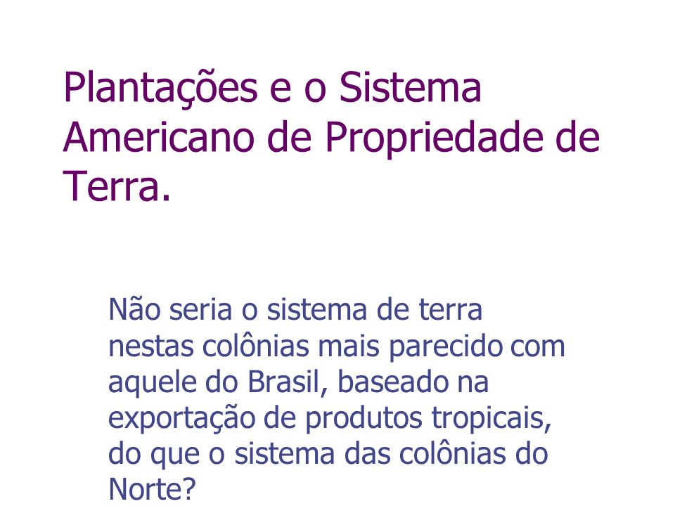 Não seria o sistema de terra nestas colônias mais parecido com aquele do Brasil, baseado na exportação de produtos tropicais, do que o sistema das col