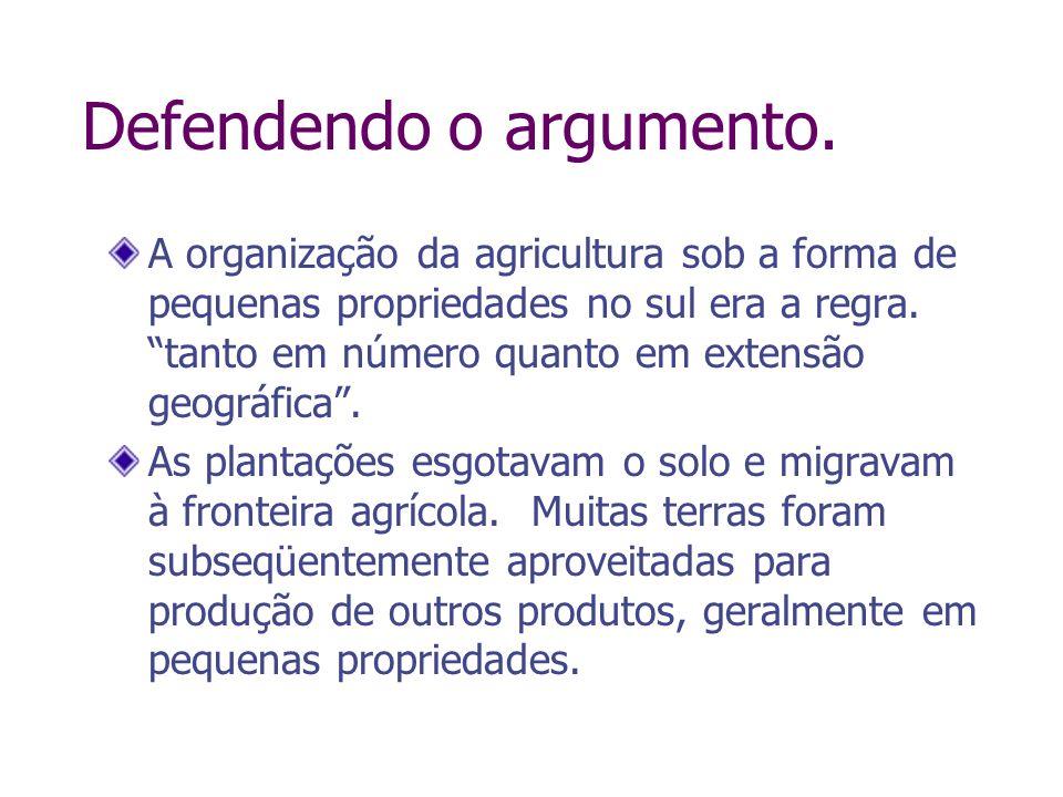 Defendendo o argumento. A organização da agricultura sob a forma de pequenas propriedades no sul era a regra. tanto em número quanto em extensão geogr