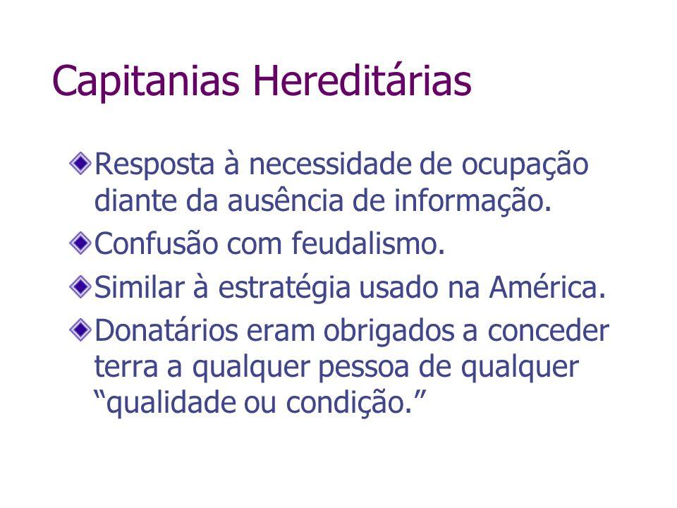 Capitanias Hereditárias Resposta à necessidade de ocupação diante da ausência de informação. Confusão com feudalismo. Similar à estratégia usado na Am