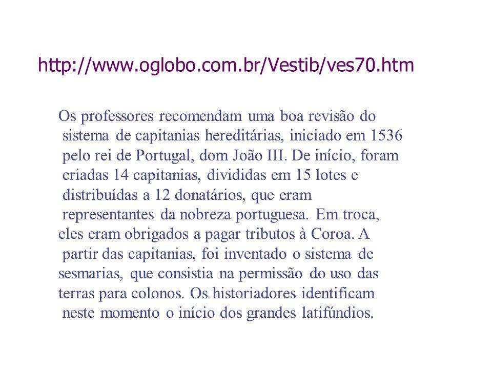 http://www.oglobo.com.br/Vestib/ves70.htm Os professores recomendam uma boa revisão do sistema de capitanias hereditárias, iniciado em 1536 pelo rei d