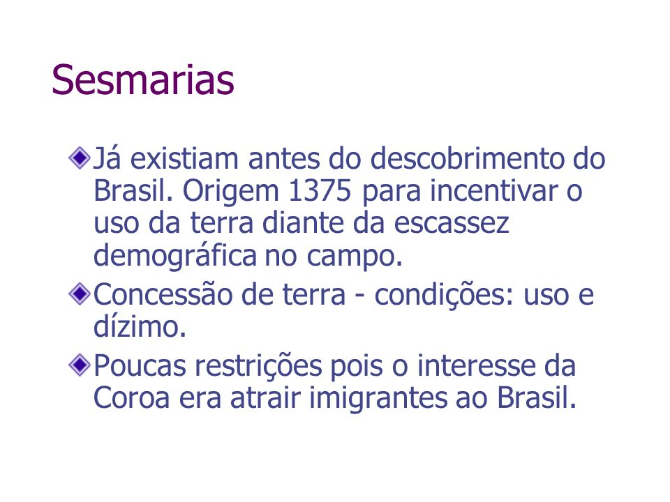 Sesmarias Já existiam antes do descobrimento do Brasil. Origem 1375 para incentivar o uso da terra diante da escassez demográfica no campo. Concessão