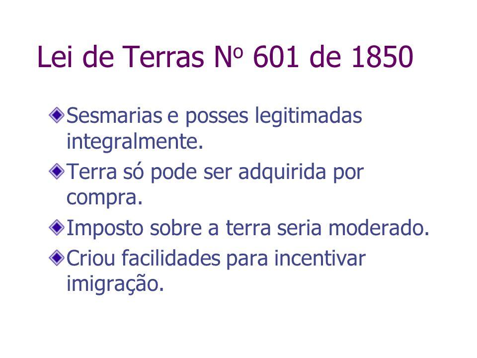 Lei de Terras N o 601 de 1850 Sesmarias e posses legitimadas integralmente. Terra só pode ser adquirida por compra. Imposto sobre a terra seria modera
