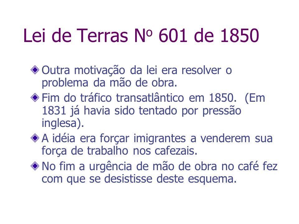 Lei de Terras N o 601 de 1850 Outra motivação da lei era resolver o problema da mão de obra. Fim do tráfico transatlântico em 1850. (Em 1831 já havia