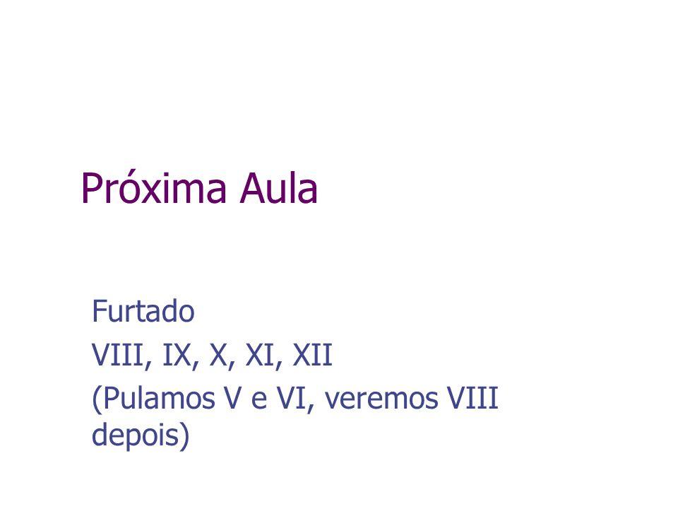 Próxima Aula Furtado VIII, IX, X, XI, XII (Pulamos V e VI, veremos VIII depois)