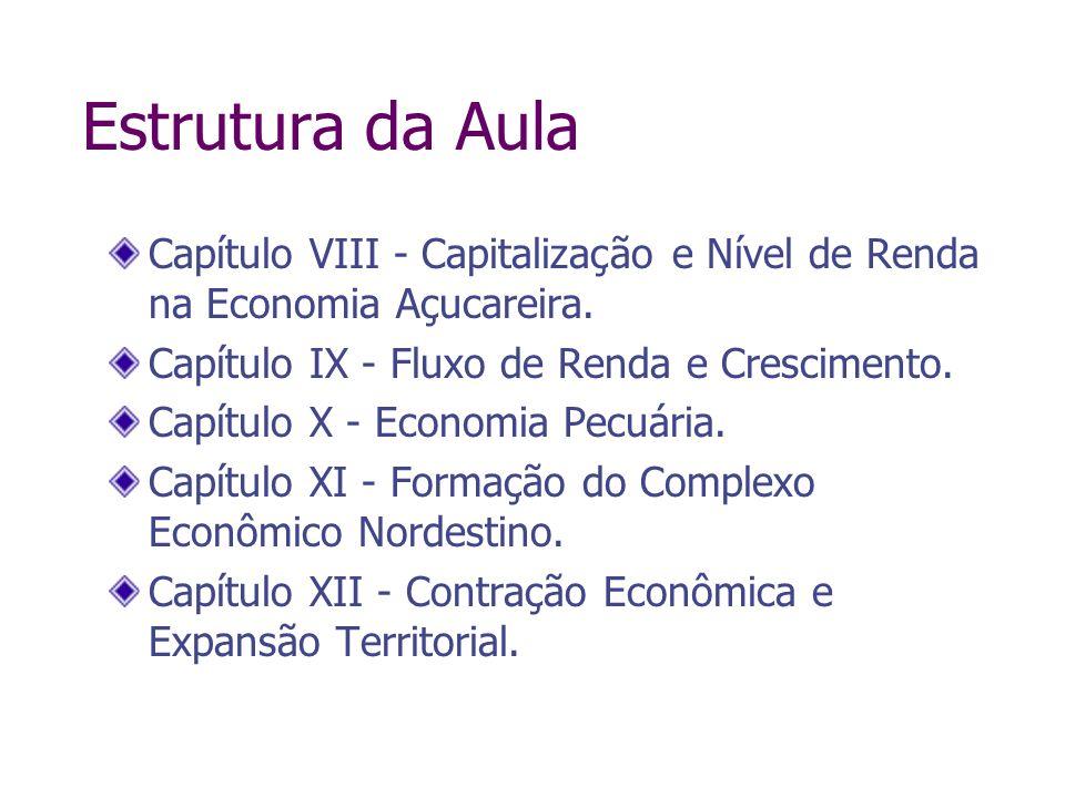 Estrutura da Aula Capítulo VIII - Capitalização e Nível de Renda na Economia Açucareira. Capítulo IX - Fluxo de Renda e Crescimento. Capítulo X - Econ