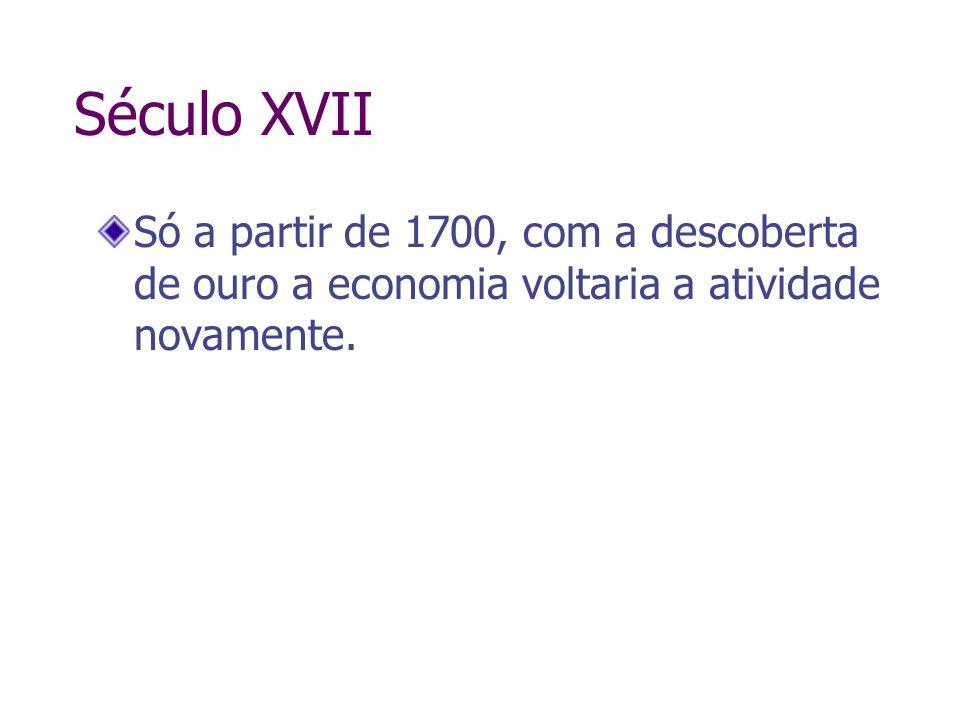 Século XVII Só a partir de 1700, com a descoberta de ouro a economia voltaria a atividade novamente.