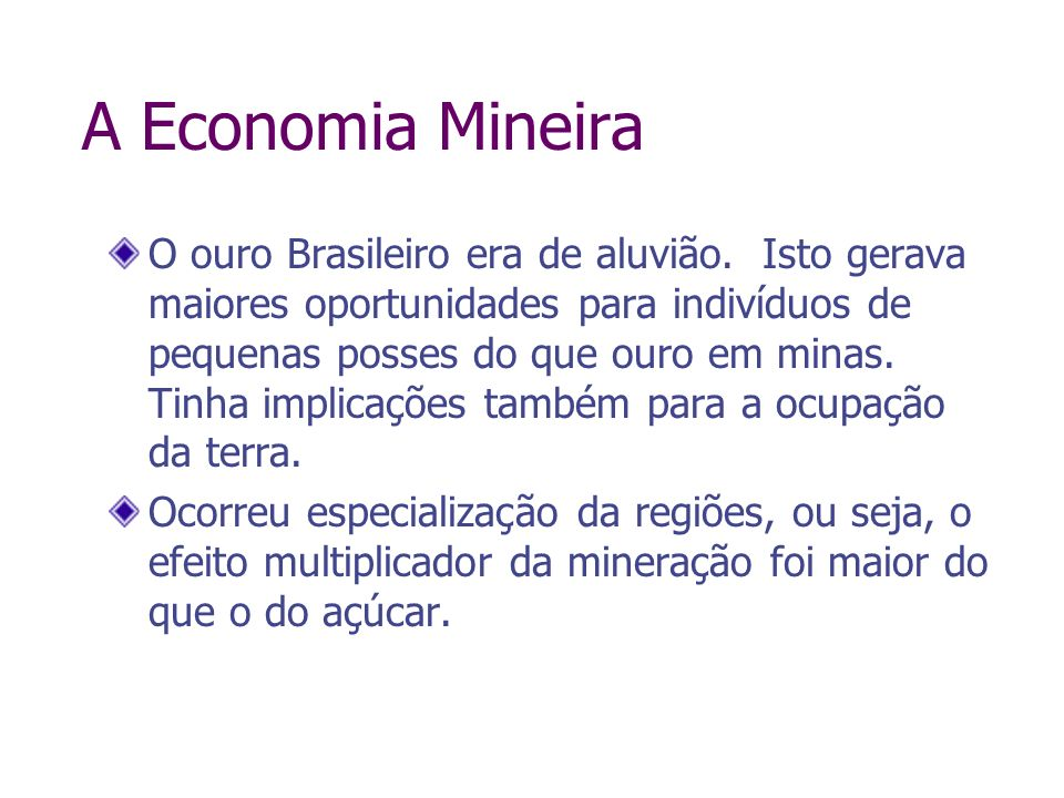 O ouro Brasileiro era de aluvião. Isto gerava maiores oportunidades para indivíduos de pequenas posses do que ouro em minas. Tinha implicações também