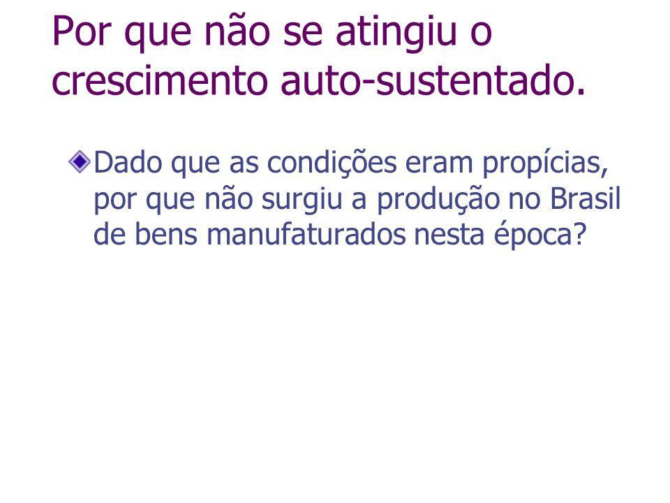 Por que não se atingiu o crescimento auto-sustentado. Dado que as condições eram propícias, por que não surgiu a produção no Brasil de bens manufatura
