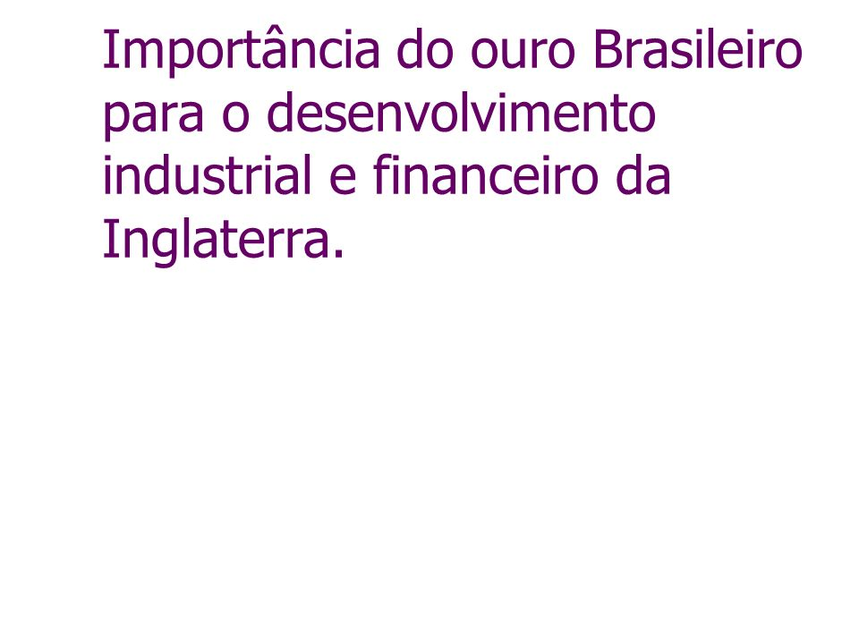 Importância do ouro Brasileiro para o desenvolvimento industrial e financeiro da Inglaterra.