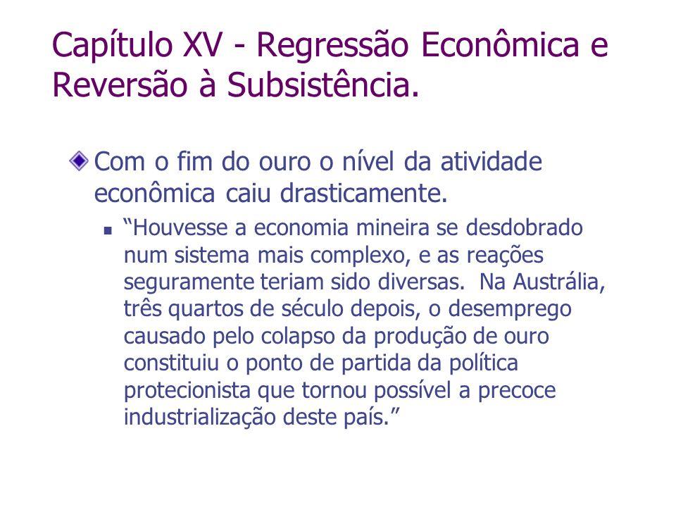 Capítulo XV - Regressão Econômica e Reversão à Subsistência. Com o fim do ouro o nível da atividade econômica caiu drasticamente. Houvesse a economia