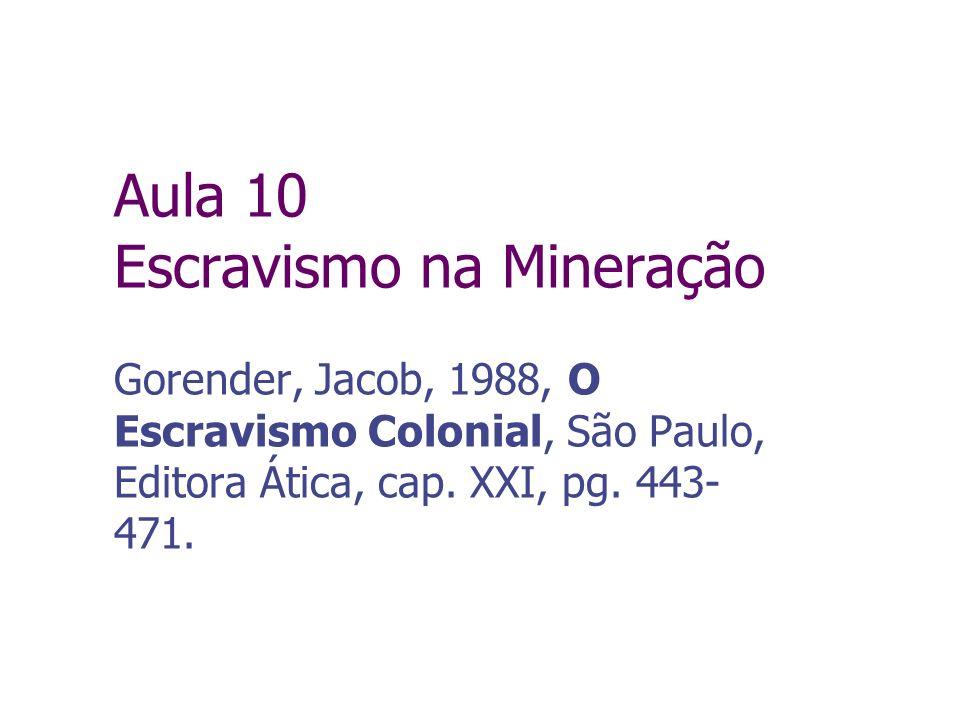 Aula 10 Escravismo na Mineração Gorender, Jacob, 1988, O Escravismo Colonial, São Paulo, Editora Ática, cap. XXI, pg. 443- 471.