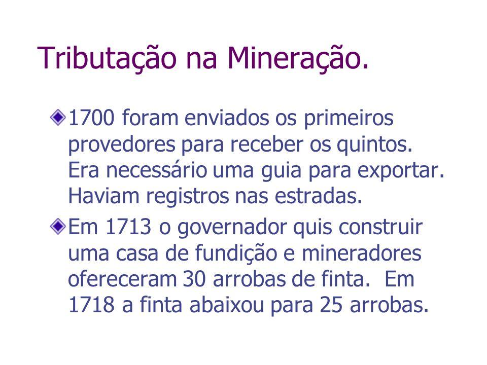 Tributação na Mineração. 1700 foram enviados os primeiros provedores para receber os quintos. Era necessário uma guia para exportar. Haviam registros