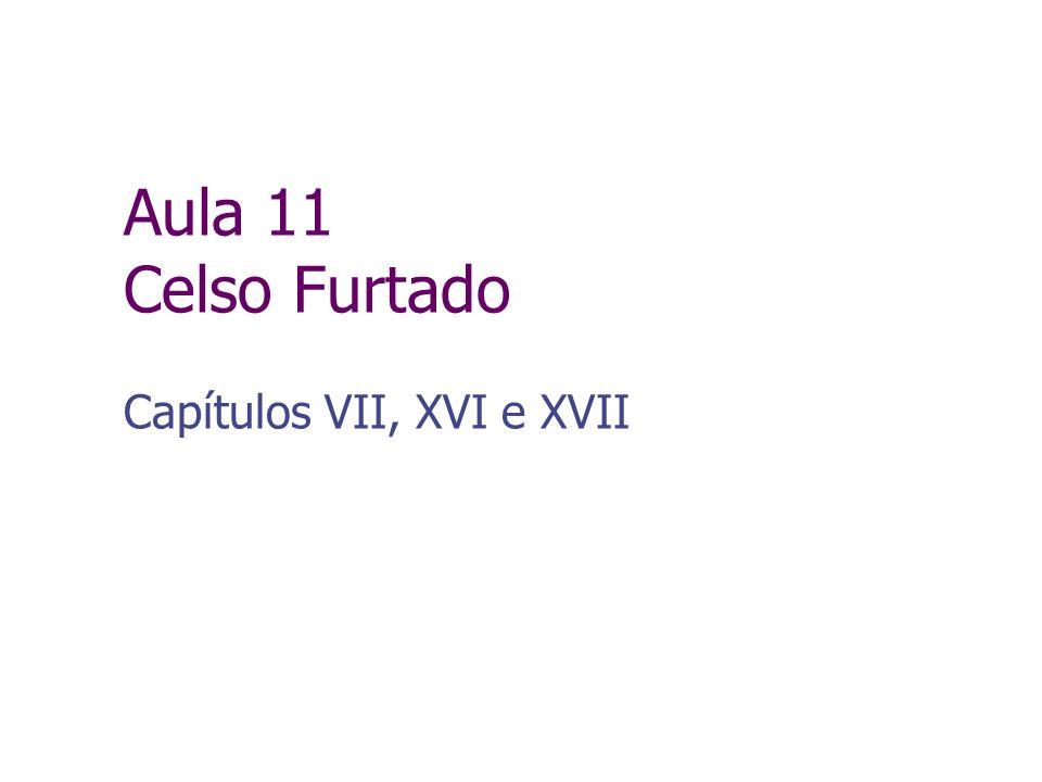 Aula 11 Celso Furtado Capítulos VII, XVI e XVII