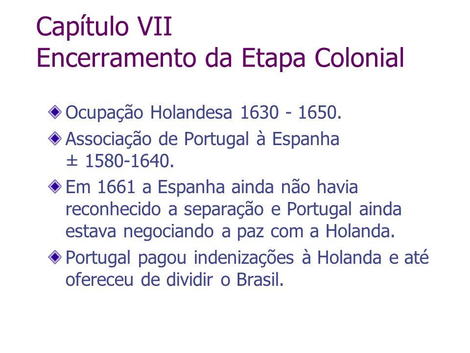 Capítulo VII Encerramento da Etapa Colonial Ocupação Holandesa 1630 - 1650. Associação de Portugal à Espanha ± 1580-1640. Em 1661 a Espanha ainda não