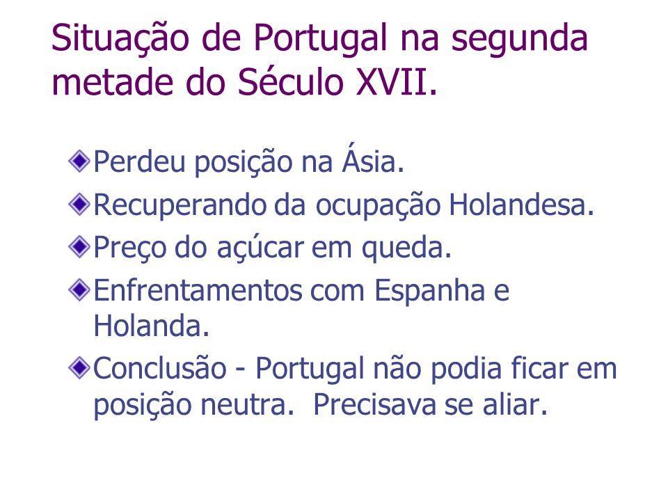 Situação de Portugal na segunda metade do Século XVII. Perdeu posição na Ásia. Recuperando da ocupação Holandesa. Preço do açúcar em queda. Enfrentame