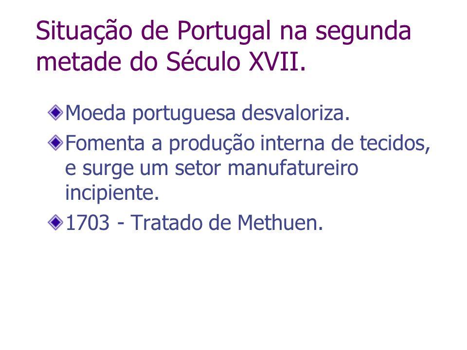 Moeda portuguesa desvaloriza. Fomenta a produção interna de tecidos, e surge um setor manufatureiro incipiente. 1703 - Tratado de Methuen. Situação de