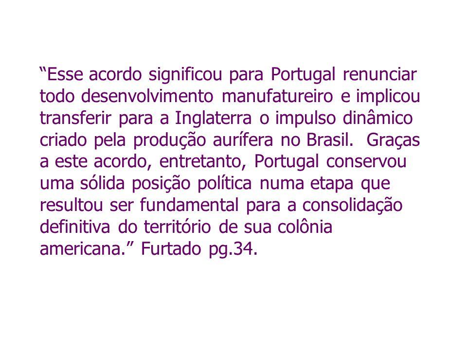 Esse acordo significou para Portugal renunciar todo desenvolvimento manufatureiro e implicou transferir para a Inglaterra o impulso dinâmico criado pe