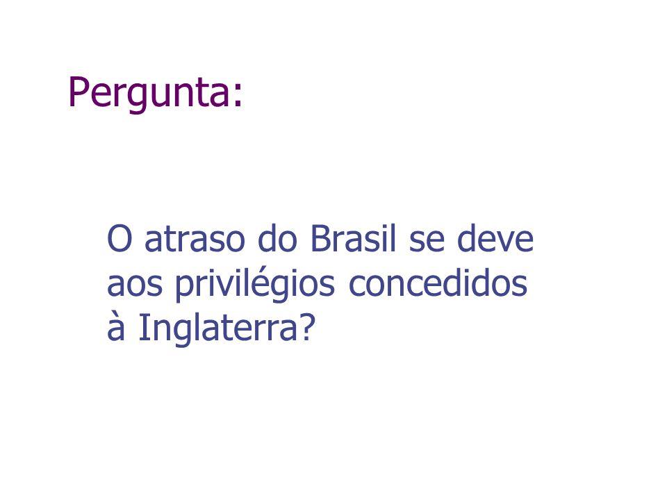 Pergunta: O atraso do Brasil se deve aos privilégios concedidos à Inglaterra?