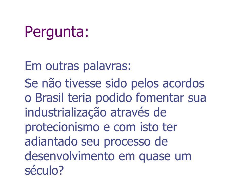 Pergunta: Em outras palavras: Se não tivesse sido pelos acordos o Brasil teria podido fomentar sua industrialização através de protecionismo e com ist