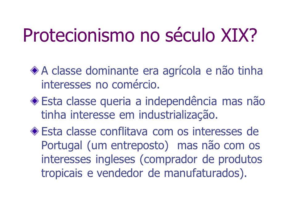Protecionismo no século XIX? A classe dominante era agrícola e não tinha interesses no comércio. Esta classe queria a independência mas não tinha inte