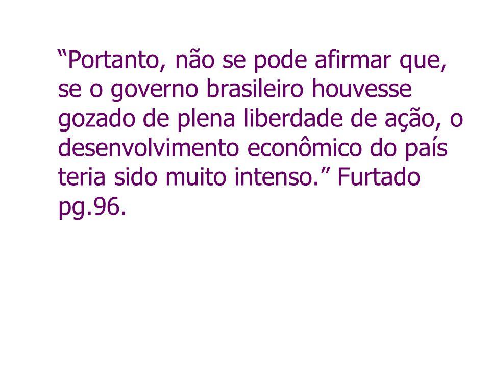 Portanto, não se pode afirmar que, se o governo brasileiro houvesse gozado de plena liberdade de ação, o desenvolvimento econômico do país teria sido