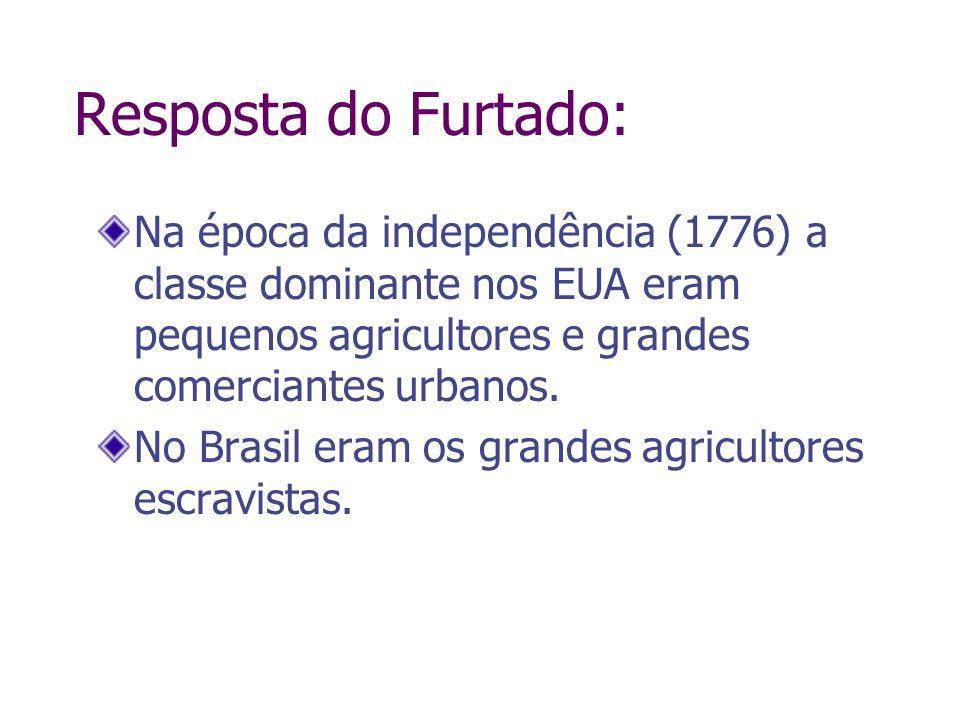 Resposta do Furtado: Na época da independência (1776) a classe dominante nos EUA eram pequenos agricultores e grandes comerciantes urbanos. No Brasil