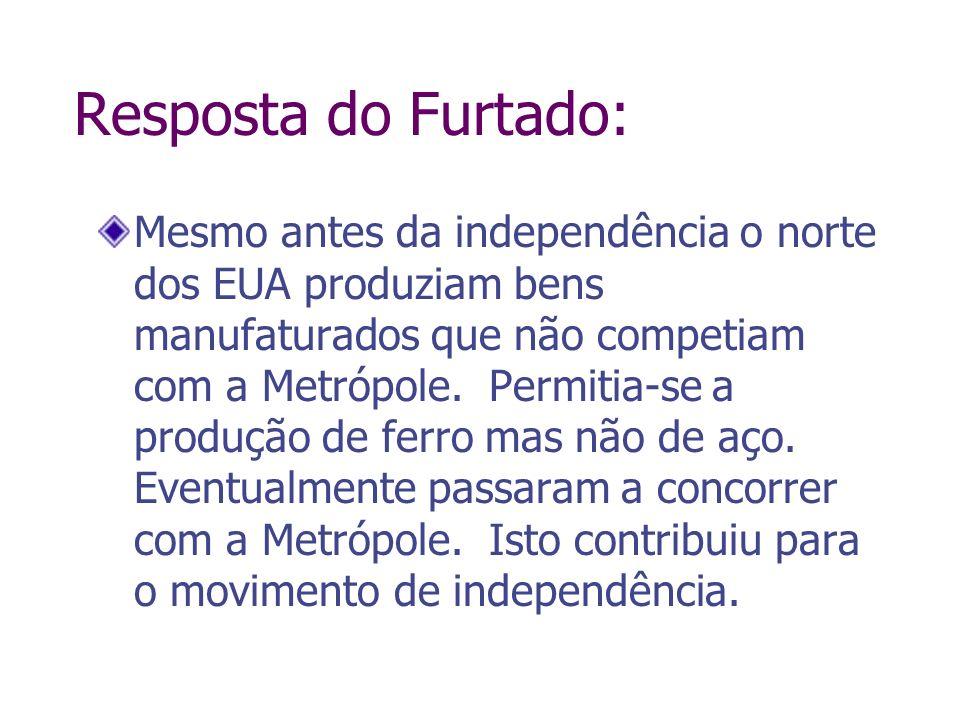 Resposta do Furtado: Mesmo antes da independência o norte dos EUA produziam bens manufaturados que não competiam com a Metrópole. Permitia-se a produç