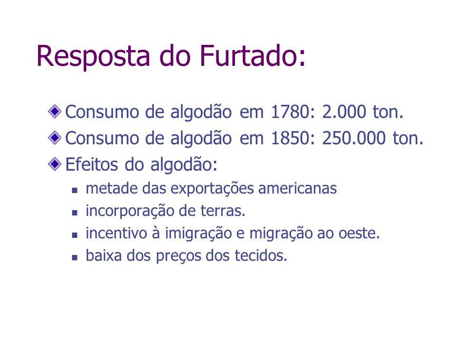 Resposta do Furtado: Consumo de algodão em 1780: 2.000 ton. Consumo de algodão em 1850: 250.000 ton. Efeitos do algodão: metade das exportações americ