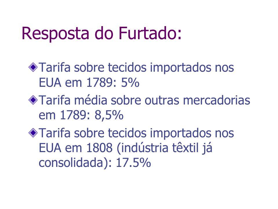 Resposta do Furtado: Tarifa sobre tecidos importados nos EUA em 1789: 5% Tarifa média sobre outras mercadorias em 1789: 8,5% Tarifa sobre tecidos impo