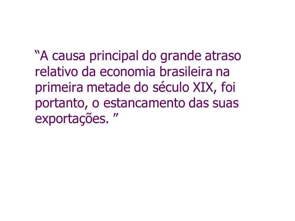 A causa principal do grande atraso relativo da economia brasileira na primeira metade do século XIX, foi portanto, o estancamento das suas exportações