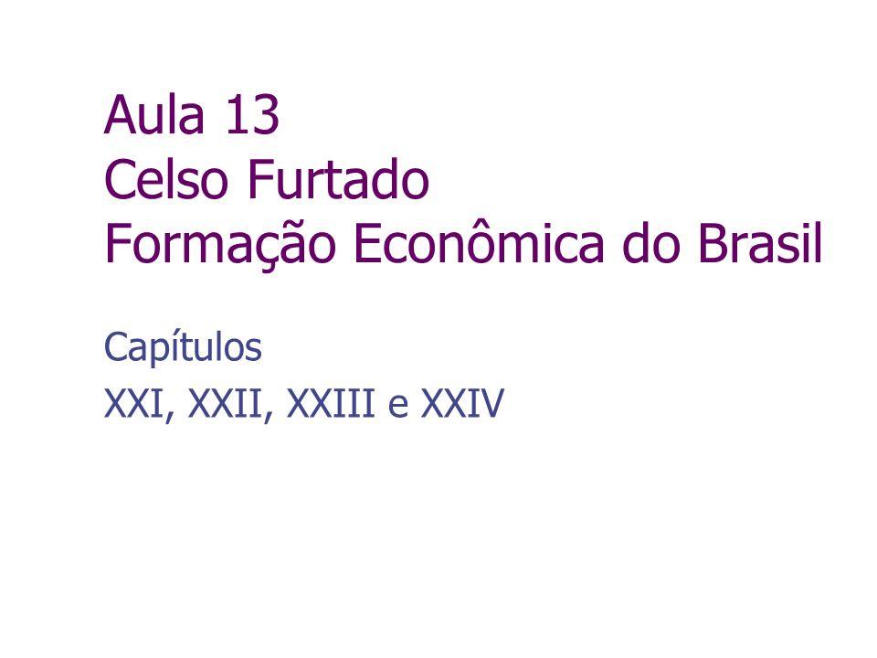 Aula 13 Celso Furtado Formação Econômica do Brasil Capítulos XXI, XXII, XXIII e XXIV