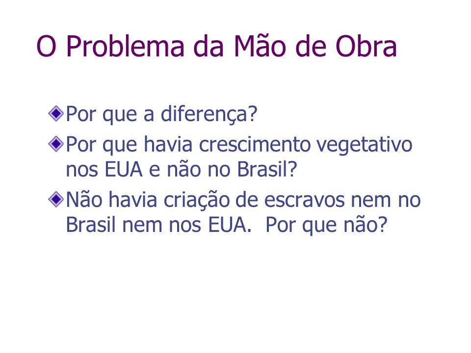 Por que a diferença? Por que havia crescimento vegetativo nos EUA e não no Brasil? Não havia criação de escravos nem no Brasil nem nos EUA. Por que nã