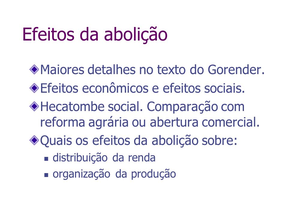 Efeitos da abolição Maiores detalhes no texto do Gorender. Efeitos econômicos e efeitos sociais. Hecatombe social. Comparação com reforma agrária ou a